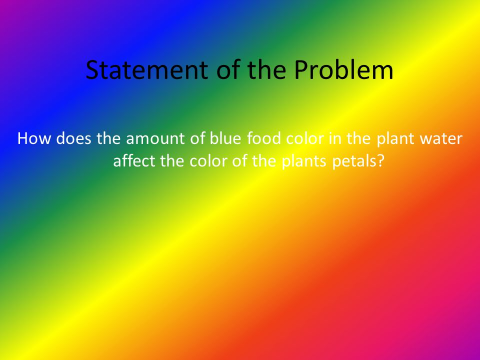 Statement of the Problem How does the amount of blue food color in the plant water affect the color of the plants petals?