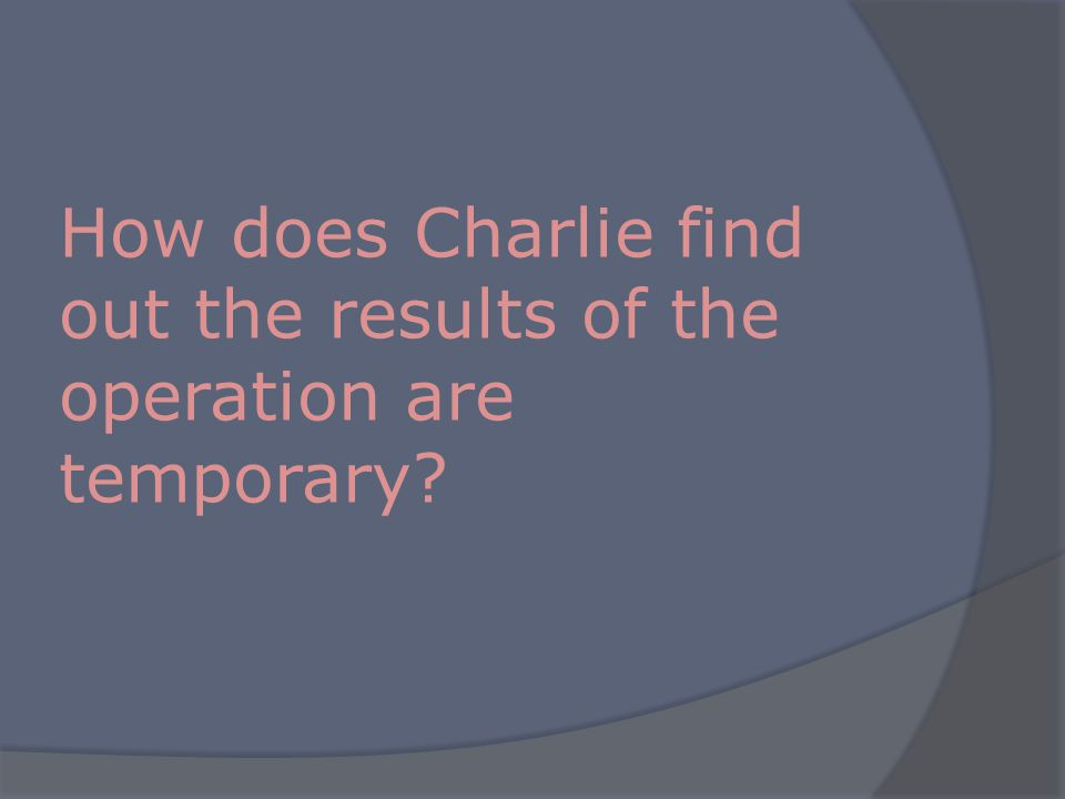 How does Charlie find out the results of the operation are temporary