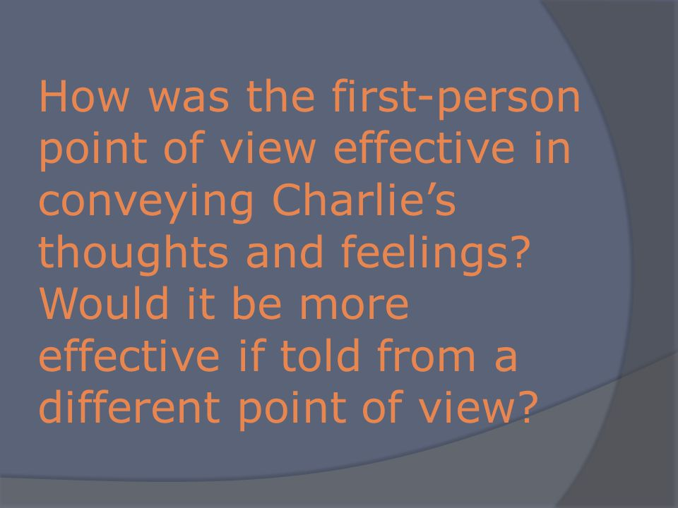How was the first-person point of view effective in conveying Charlies thoughts and feelings.