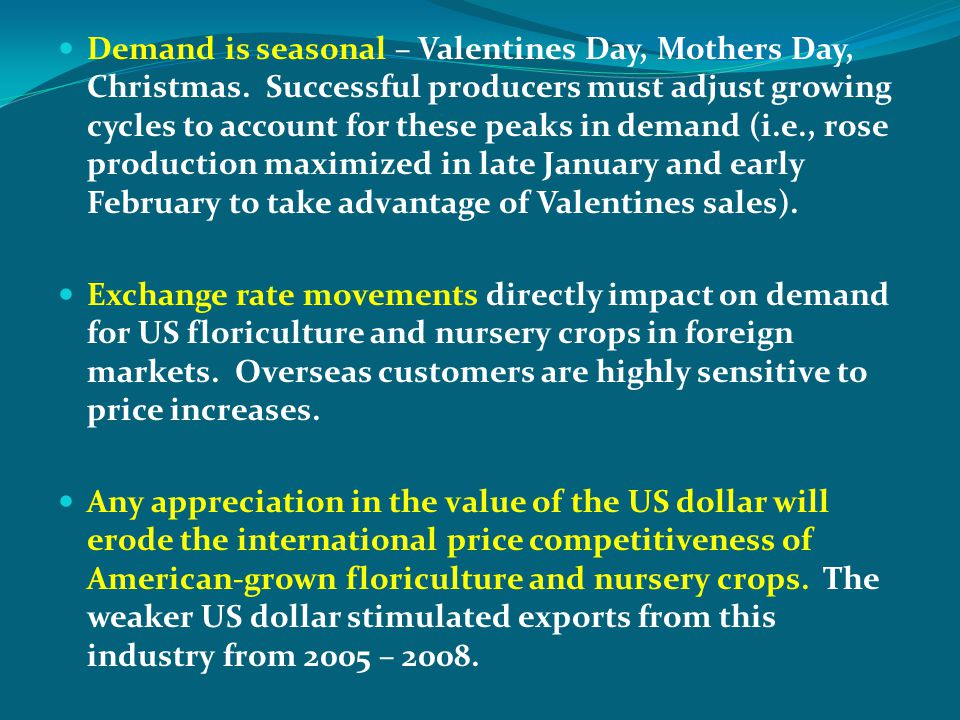 Demand is seasonal – Valentines Day, Mothers Day, Christmas. Successful producers must adjust growing cycles to account for these peaks in demand (i.e