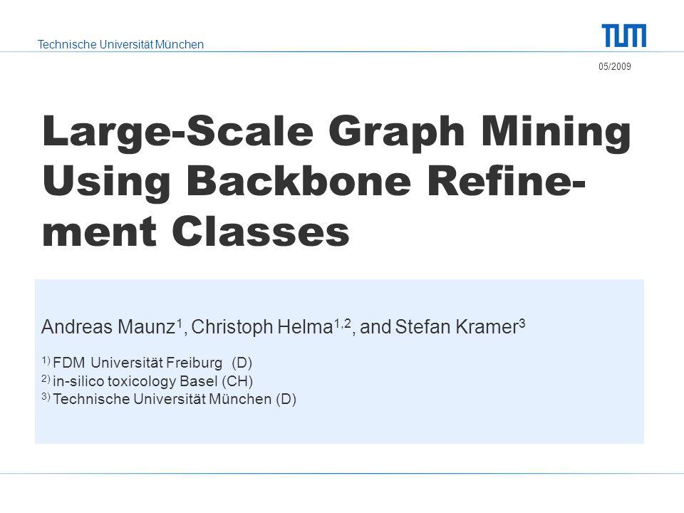 Technische Universität München Large-Scale Graph Mining Using Backbone Refine- ment Classes 05/2009 Andreas Maunz 1, Christoph Helma 1,2, and Stefan Kramer 3 1) FDM Universität Freiburg (D) 2) in-silico toxicology Basel (CH) 3) Technische Universität München (D)