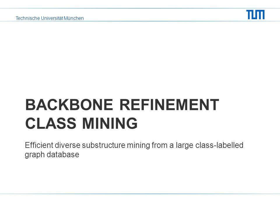 Technische Universität München BACKBONE REFINEMENT CLASS MINING Efficient diverse substructure mining from a large class-labelled graph database