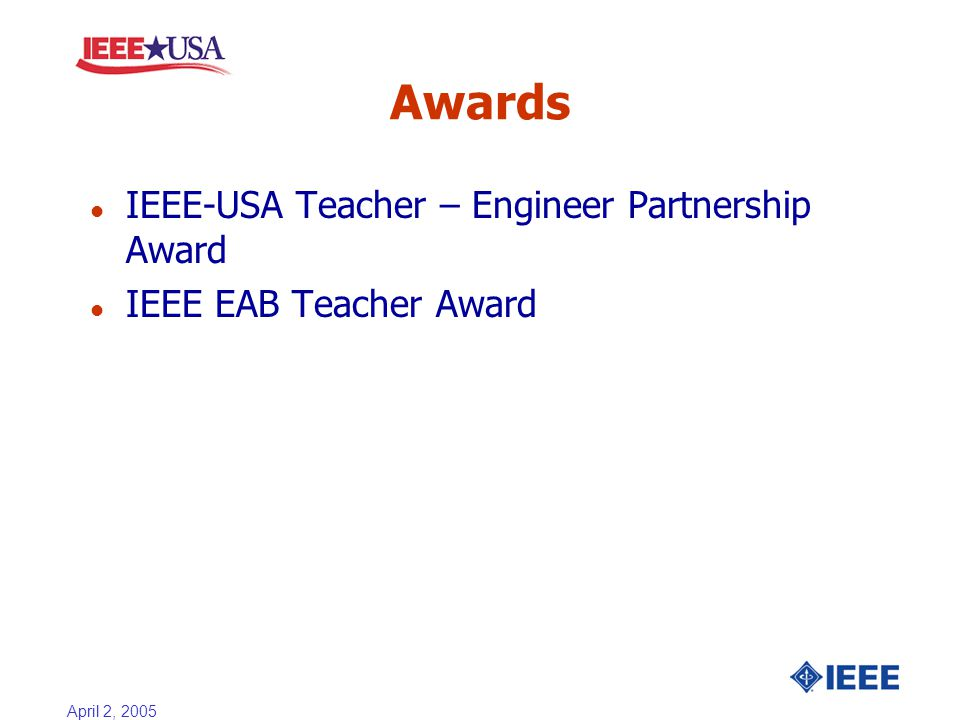 April 2, 2005 Awards l IEEE-USA Teacher – Engineer Partnership Award l IEEE EAB Teacher Award
