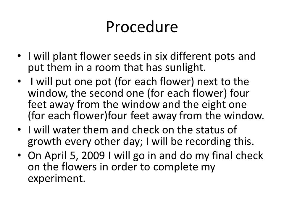 Procedure I will plant flower seeds in six different pots and put them in a room that has sunlight.