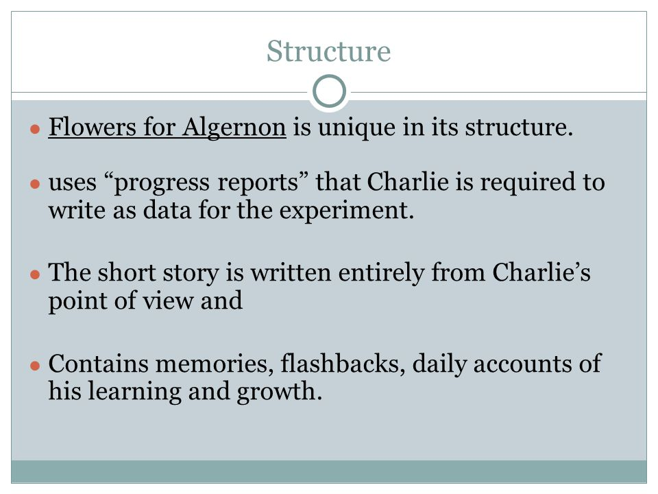 Structure Flowers for Algernon is unique in its structure. uses progress reports that Charlie is required to write as data for the experiment. The sho
