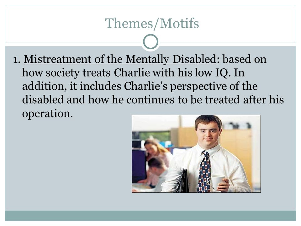 Themes/Motifs 1. Mistreatment of the Mentally Disabled: based on how society treats Charlie with his low IQ. In addition, it includes Charlies perspec