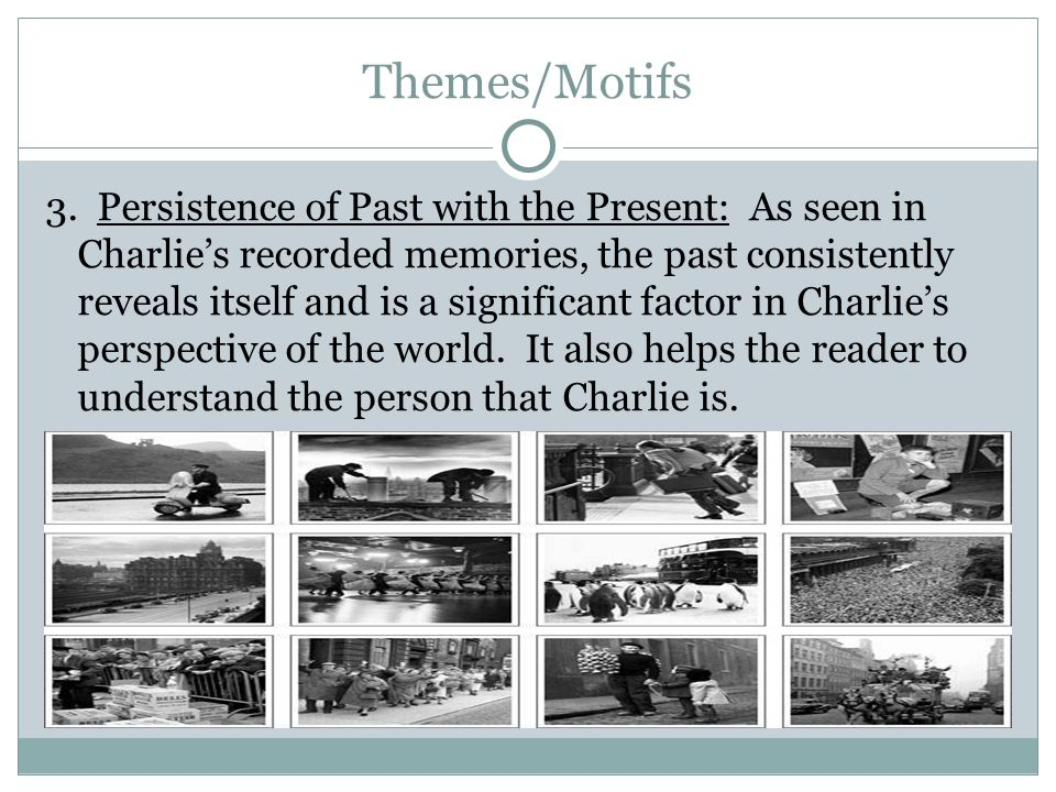Themes/Motifs 3. Persistence of Past with the Present: As seen in Charlies recorded memories, the past consistently reveals itself and is a significan