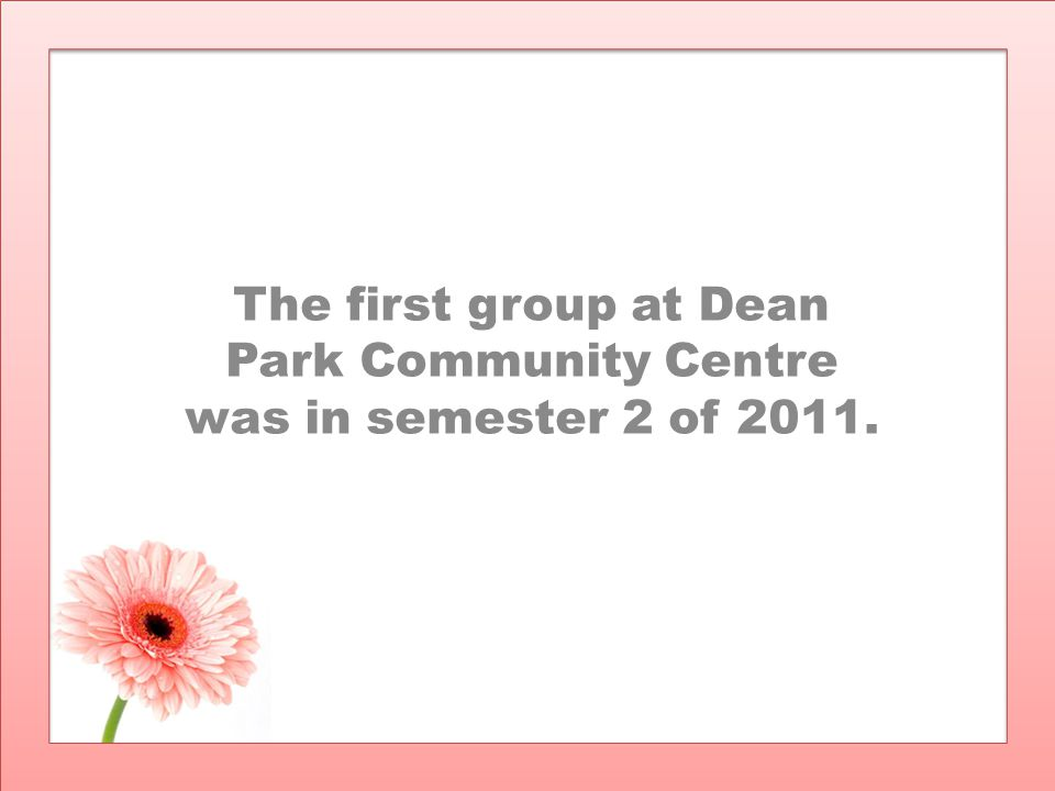 The first group at Dean Park Community Centre was in semester 2 of 2011.