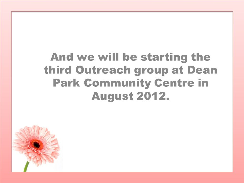 And we will be starting the third Outreach group at Dean Park Community Centre in August 2012.