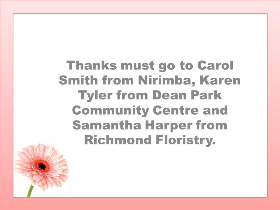 Thanks must go to Carol Smith from Nirimba, Karen Tyler from Dean Park Community Centre and Samantha Harper from Richmond Floristry.