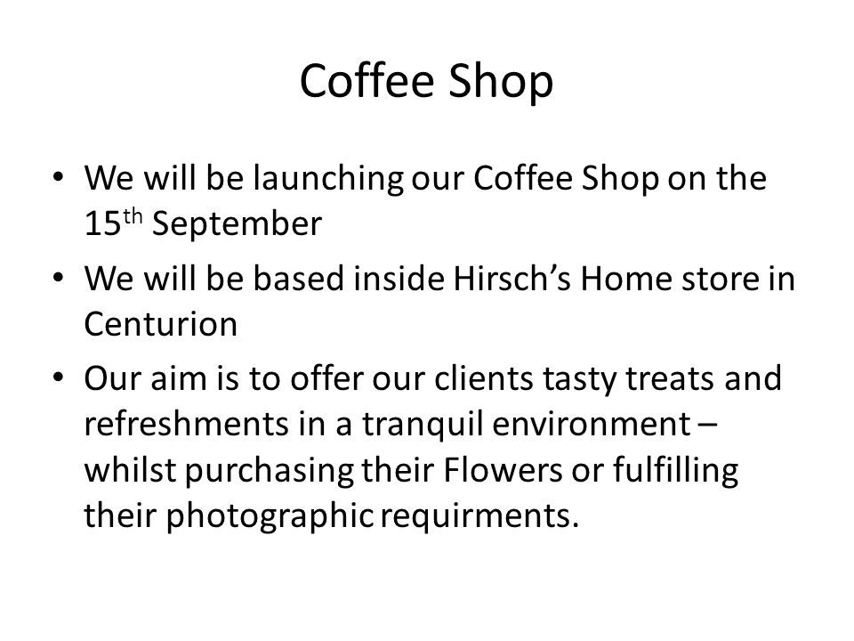 Coffee Shop We will be launching our Coffee Shop on the 15 th September We will be based inside Hirschs Home store in Centurion Our aim is to offer our clients tasty treats and refreshments in a tranquil environment – whilst purchasing their Flowers or fulfilling their photographic requirments.