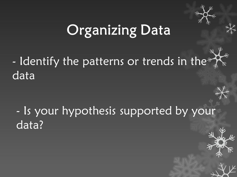 Organizing Data - Identify the patterns or trends in the data - Is your hypothesis supported by your data?