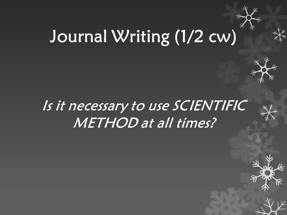 Journal Writing (1/2 cw) Is it necessary to use SCIENTIFIC METHOD at all times?