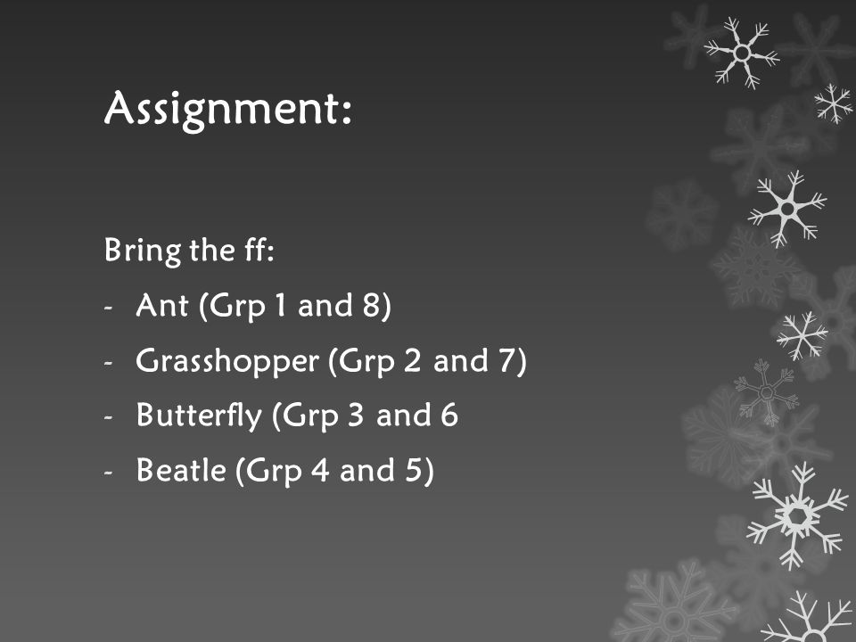 Assignment: Bring the ff: -Ant (Grp 1 and 8) -Grasshopper (Grp 2 and 7) -Butterfly (Grp 3 and 6 -Beatle (Grp 4 and 5)