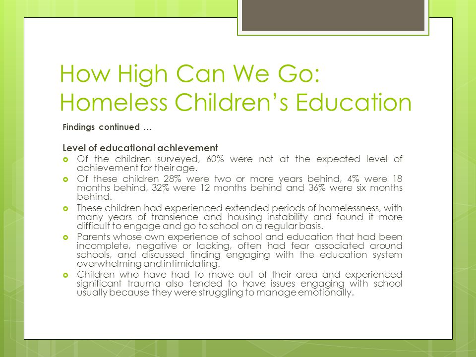 How High Can We Go: Homeless Childrens Education Findings continued … Level of educational achievement Of the children surveyed, 60% were not at the expected level of achievement for their age.