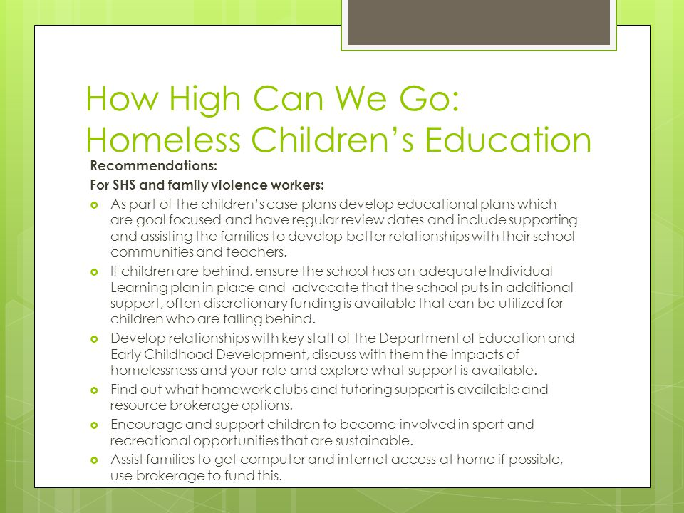 How High Can We Go: Homeless Childrens Education Recommendations: For SHS and family violence workers: As part of the childrens case plans develop educational plans which are goal focused and have regular review dates and include supporting and assisting the families to develop better relationships with their school communities and teachers.