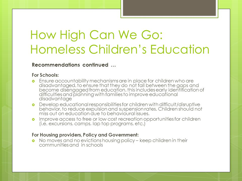 How High Can We Go: Homeless Childrens Education Recommendations continued … For Schools: Ensure accountability mechanisms are in place for children who are disadvantaged, to ensure that they do not fall between the gaps and become disengaged from education, this includes early identification of difficulties and planning with families to improve educational disadvantage Develop educational responsibilities for children with difficult/disruptive behavior, to reduce expulsion and suspension rates.