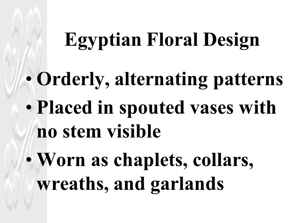 Egyptian Floral Design Orderly, alternating patterns Placed in spouted vases with no stem visible Worn as chaplets, collars, wreaths, and garlands
