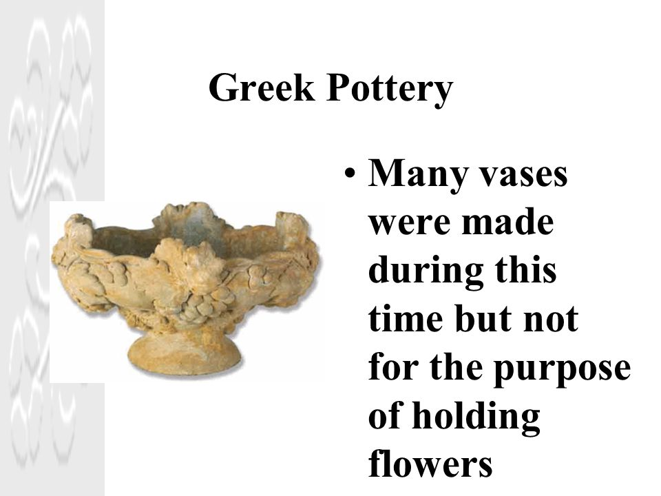 Greek Pottery Many vases were made during this time but not for the purpose of holding flowers