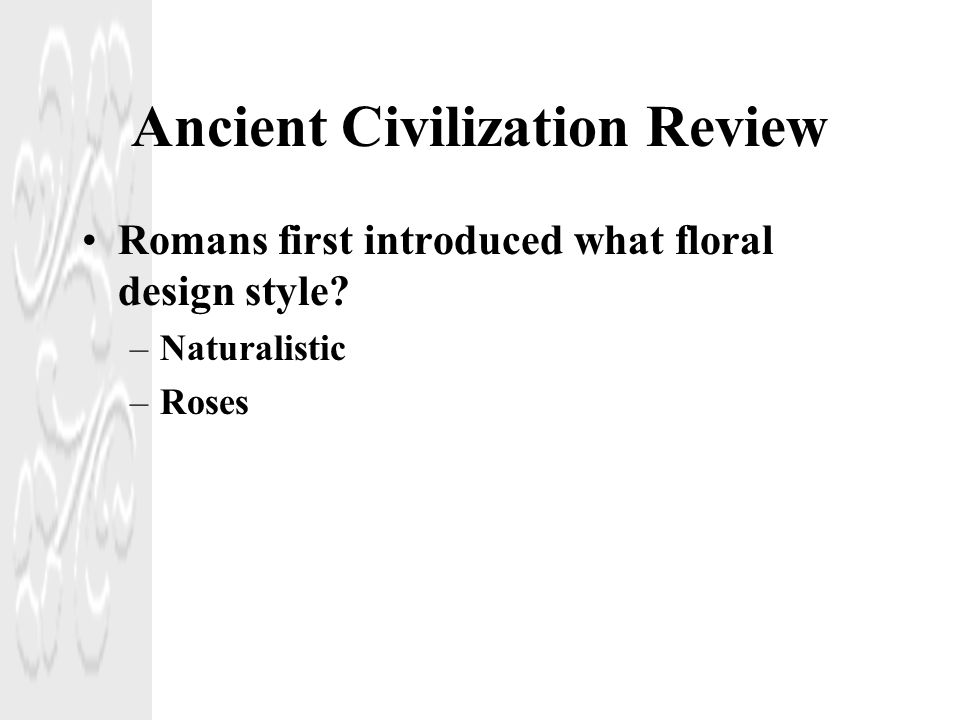 Ancient Civilization Review Romans first introduced what floral design style? –Naturalistic –Roses
