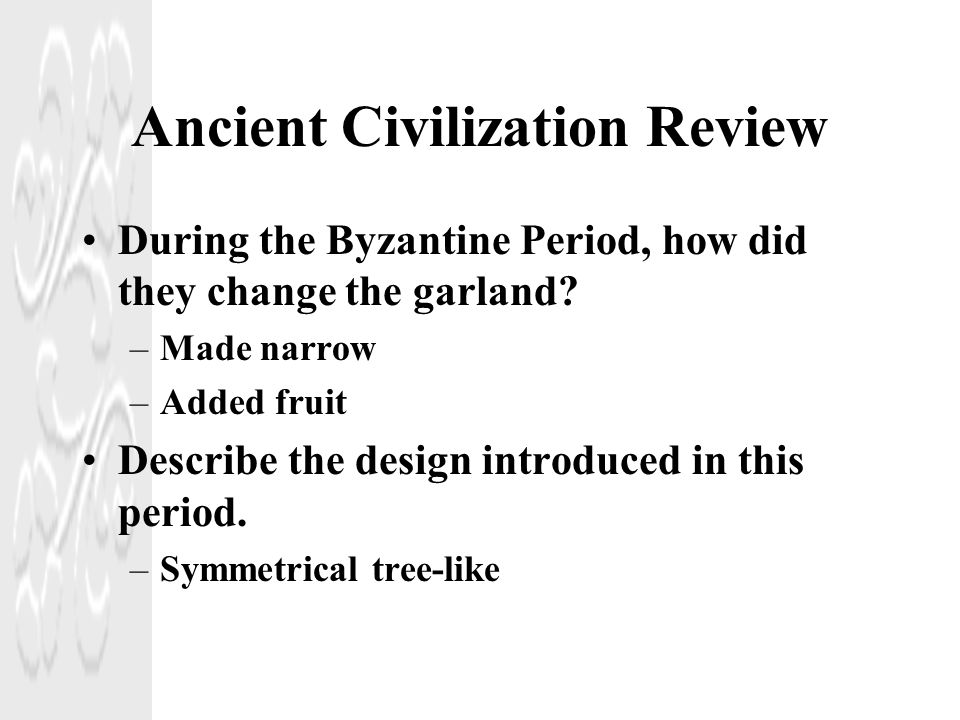 Ancient Civilization Review During the Byzantine Period, how did they change the garland? –Made narrow –Added fruit Describe the design introduced in