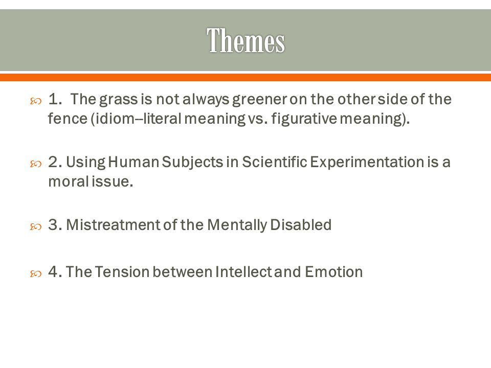 1. The grass is not always greener on the other side of the fence (idiom--literal meaning vs. figurative meaning). 2. Using Human Subjects in Scientif
