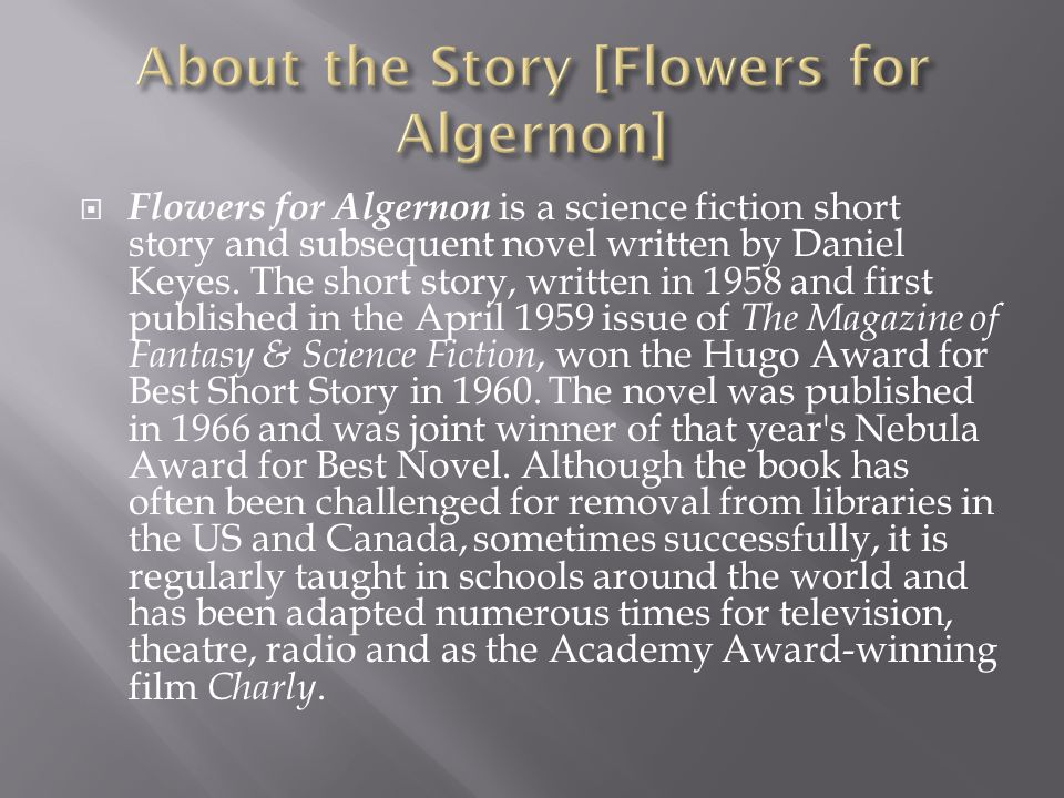 Flowers for Algernon is a science fiction short story and subsequent novel written by Daniel Keyes. The short story, written in 1958 and first publish