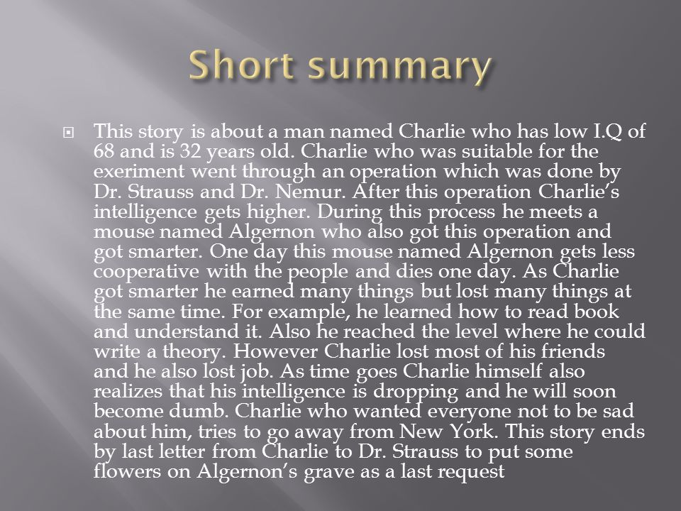 This story is about a man named Charlie who has low I.Q of 68 and is 32 years old. Charlie who was suitable for the exeriment went through an operatio