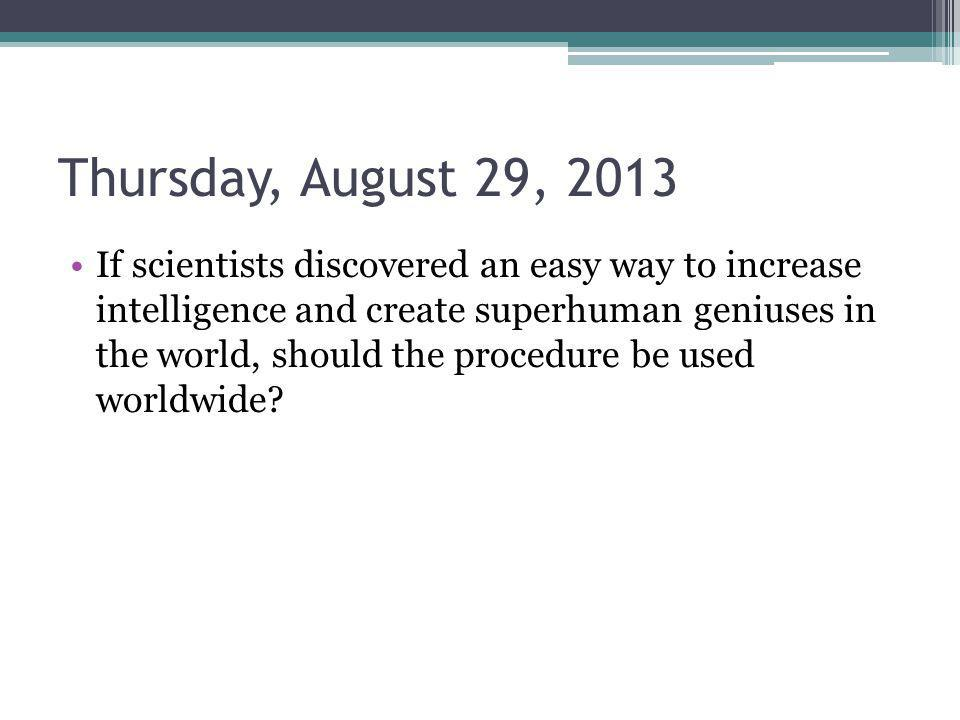 Thursday, August 29, 2013 If scientists discovered an easy way to increase intelligence and create superhuman geniuses in the world, should the procedure be used worldwide?