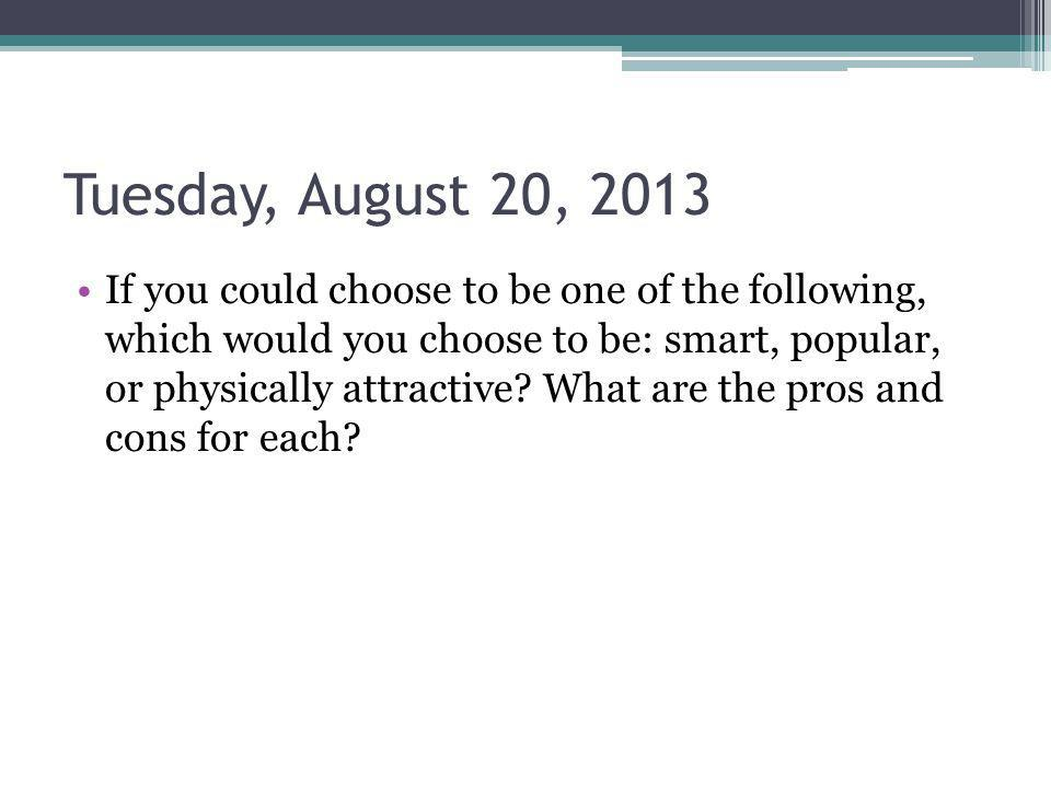 Tuesday, August 20, 2013 If you could choose to be one of the following, which would you choose to be: smart, popular, or physically attractive.