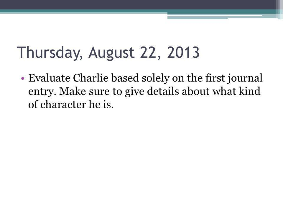 Thursday, August 22, 2013 Evaluate Charlie based solely on the first journal entry. Make sure to give details about what kind of character he is.