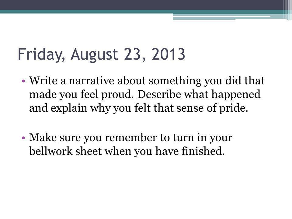 Friday, August 23, 2013 Write a narrative about something you did that made you feel proud. Describe what happened and explain why you felt that sense