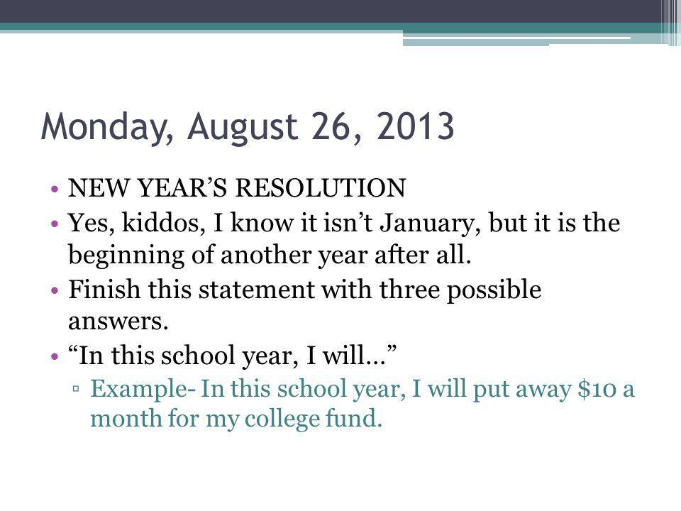 Monday, August 26, 2013 NEW YEARS RESOLUTION Yes, kiddos, I know it isnt January, but it is the beginning of another year after all.