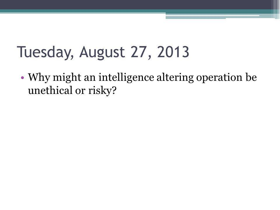 Tuesday, August 27, 2013 Why might an intelligence altering operation be unethical or risky?