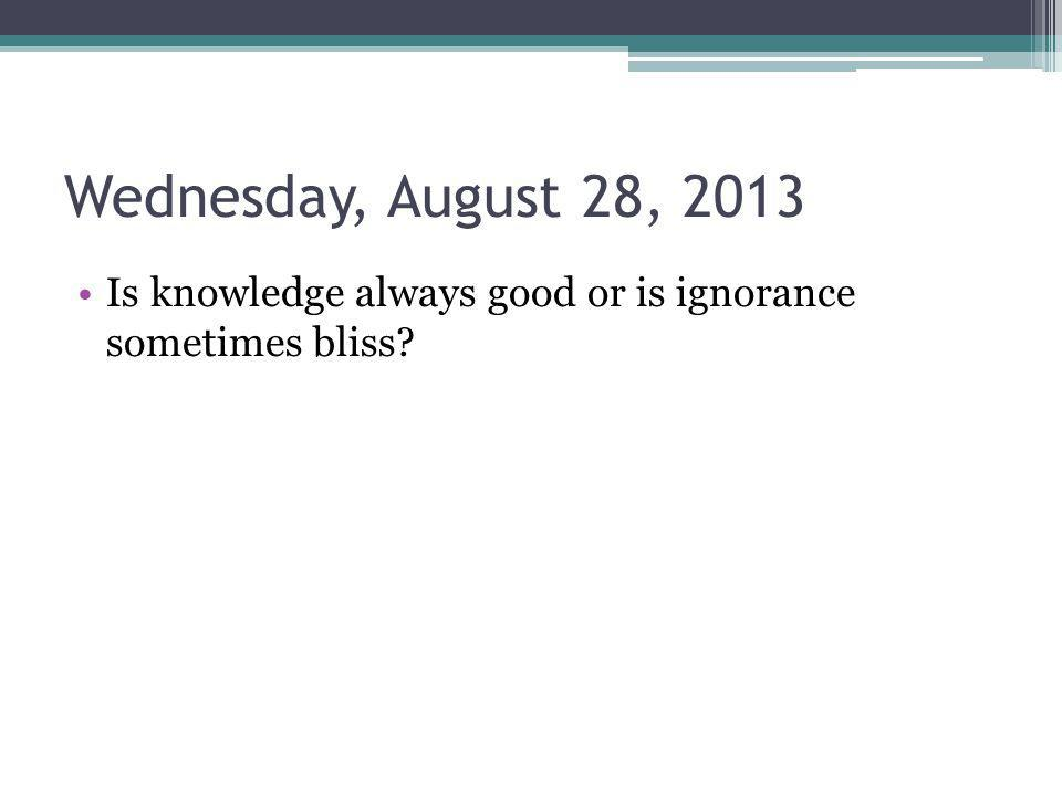 Wednesday, August 28, 2013 Is knowledge always good or is ignorance sometimes bliss?