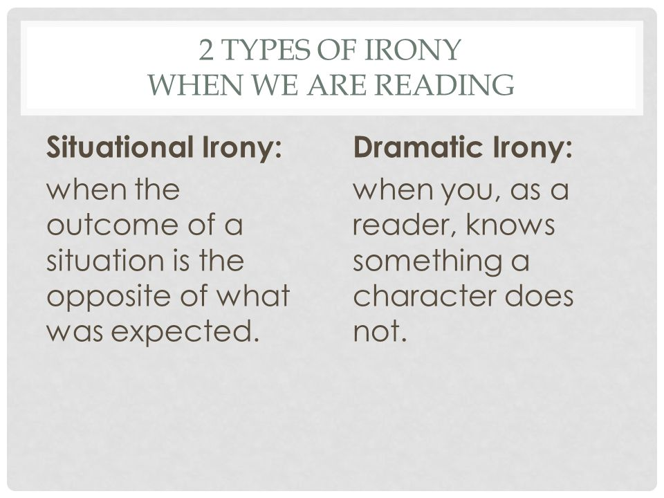2 TYPES OF IRONY WHEN WE ARE READING Situational Irony: when the outcome of a situation is the opposite of what was expected.