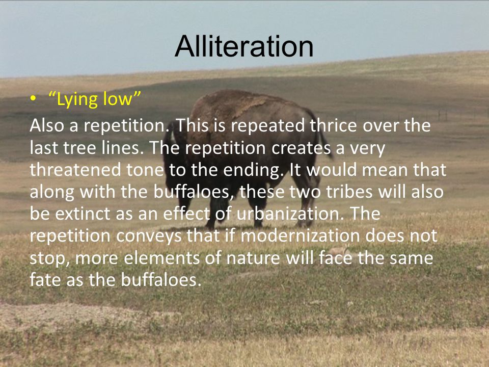 Alliteration Lying low Also a repetition. This is repeated thrice over the last tree lines. The repetition creates a very threatened tone to the endin