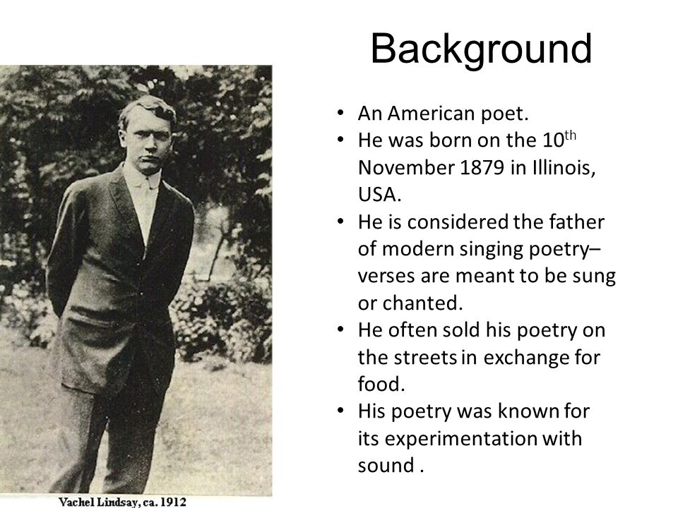 Background An American poet. He was born on the 10 th November 1879 in Illinois, USA. He is considered the father of modern singing poetry– verses are