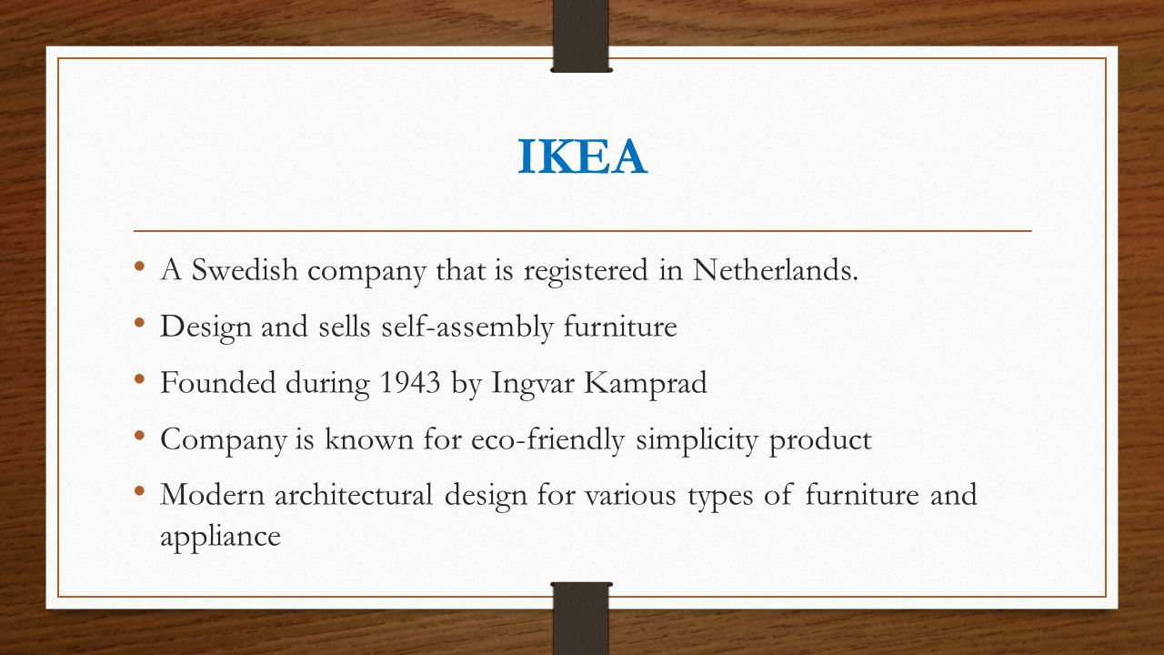 IKEA A Swedish company that is registered in Netherlands. Design and sells self-assembly furniture Founded during 1943 by Ingvar Kamprad Company is kn
