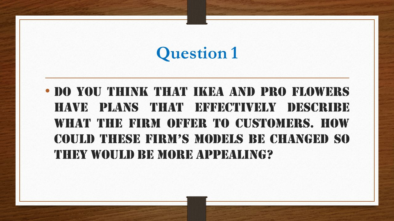 Question 1 Do you think that IKEA and Pro Flowers have plans that effectively describe what the firm offer to customers. How could these firms models