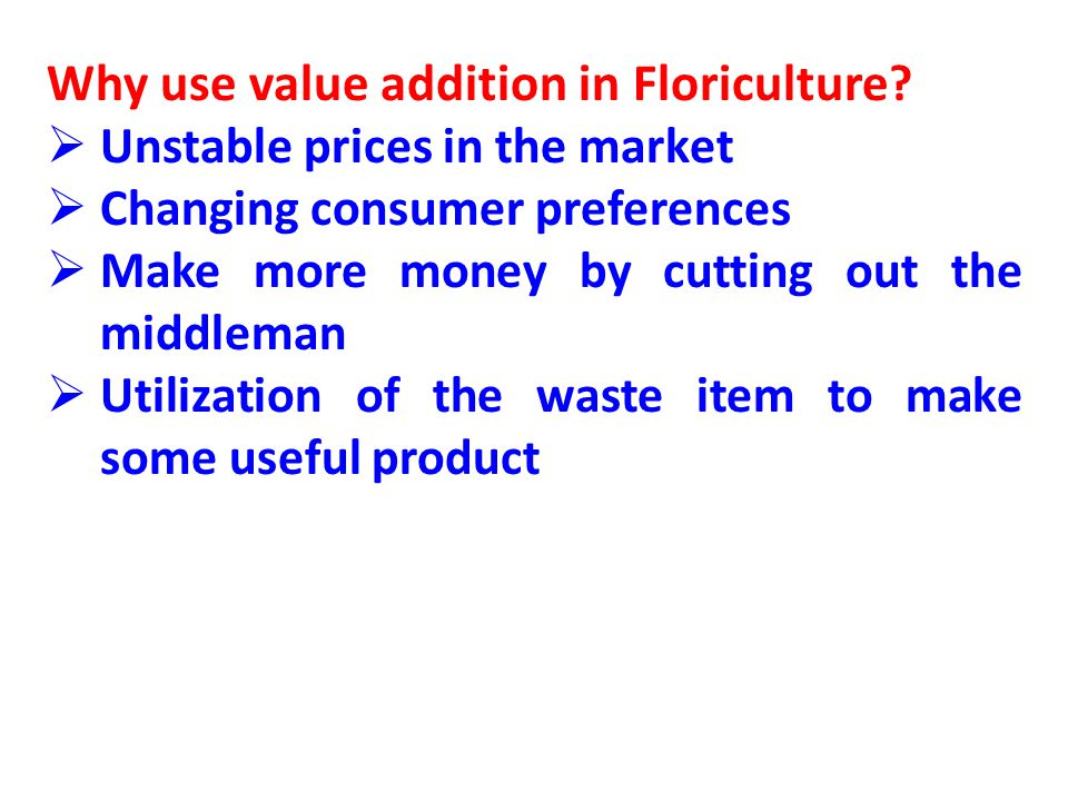 Concerns with value addition in Floriculture Marketing of value-added product is critical If you cant sell it, you wont make money Complicating Legal and business restrictions Do homework before jumping in any business Consultation of the experts in the field