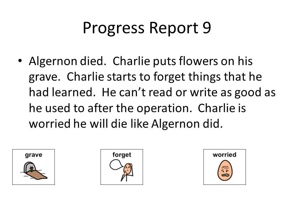 Progress Report 9 Algernon died. Charlie puts flowers on his grave. Charlie starts to forget things that he had learned. He cant read or write as good