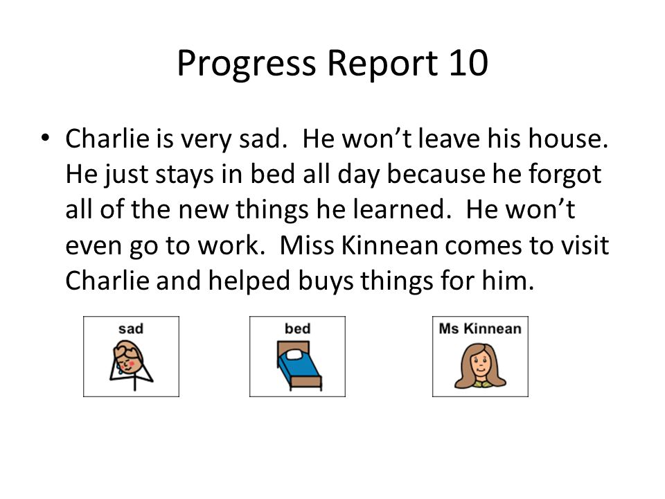 Progress Report 10 Charlie is very sad. He wont leave his house. He just stays in bed all day because he forgot all of the new things he learned. He w