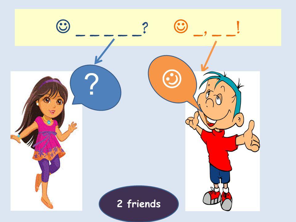 _ you _ _ _? _, I _! ?? 2 friends