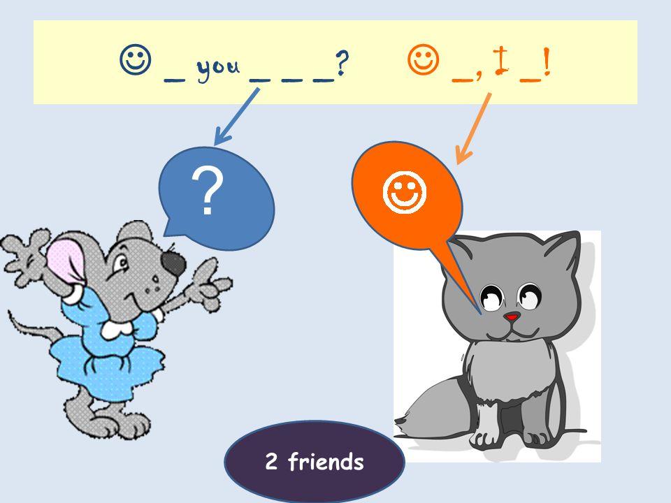 Will _ _ _ _? _, _ will! ?? 2 friends