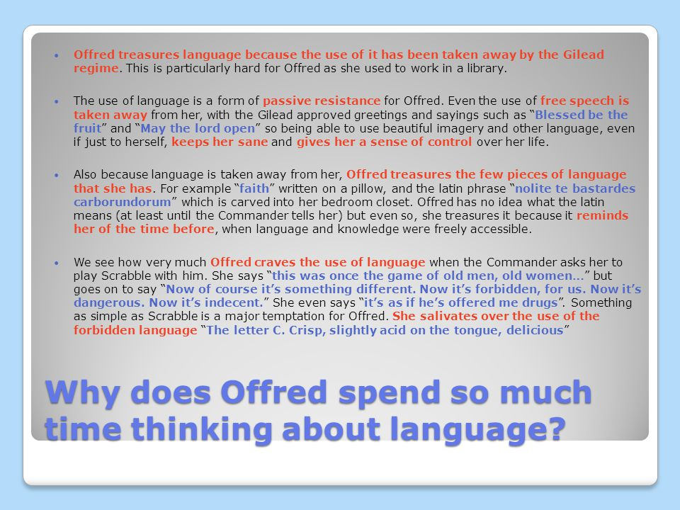 Why does Offred spend so much time thinking about language? Offred treasures language because the use of it has been taken away by the Gilead regime.