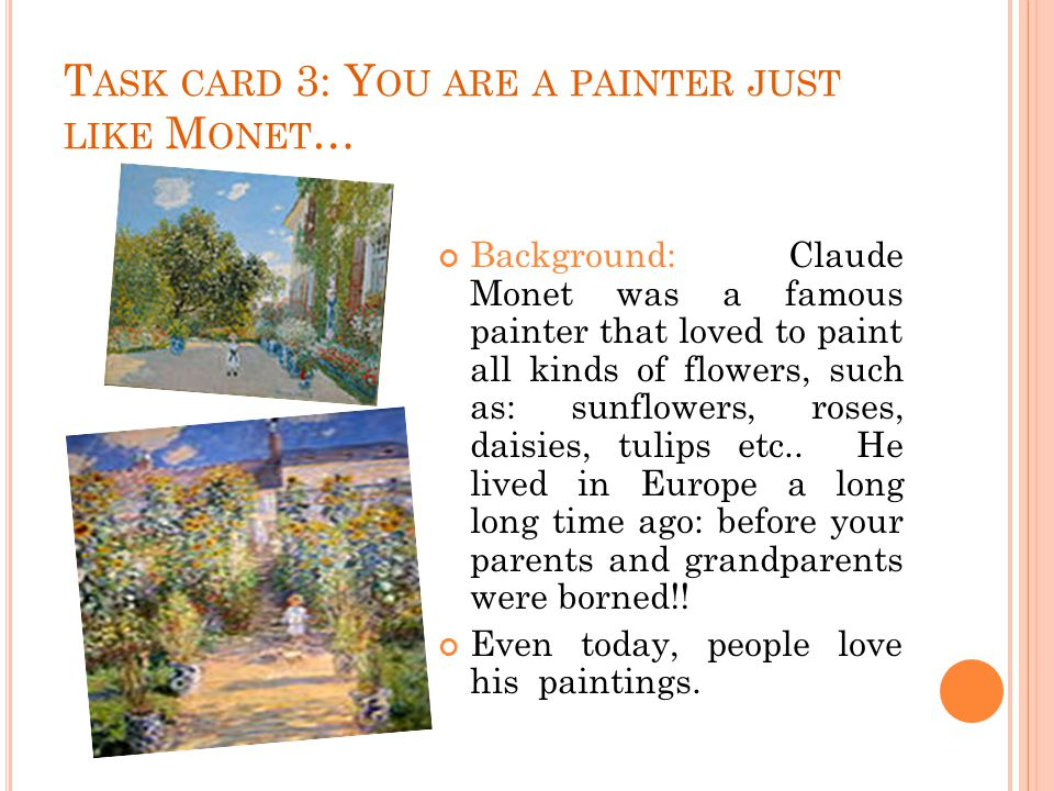 T ASK CARD 3: Y OU ARE A PAINTER JUST LIKE M ONET … Background: Claude Monet was a famous painter that loved to paint all kinds of flowers, such as: sunflowers, roses, daisies, tulips etc..