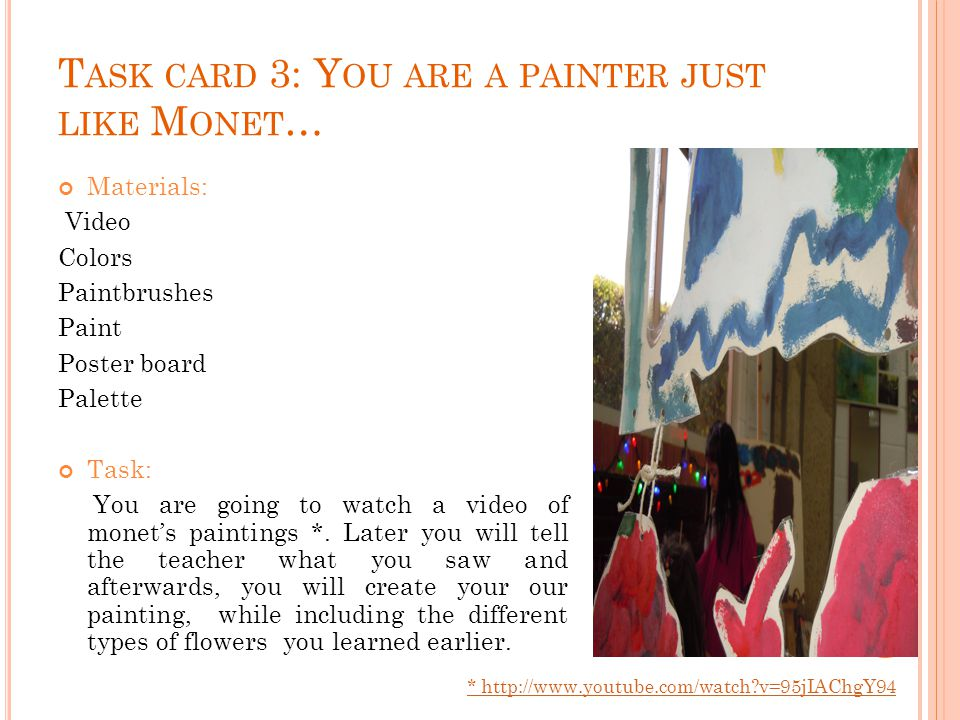 T ASK CARD 3: Y OU ARE A PAINTER JUST LIKE M ONET … Materials: Video Colors Paintbrushes Paint Poster board Palette Task: You are going to watch a video of monets paintings *.