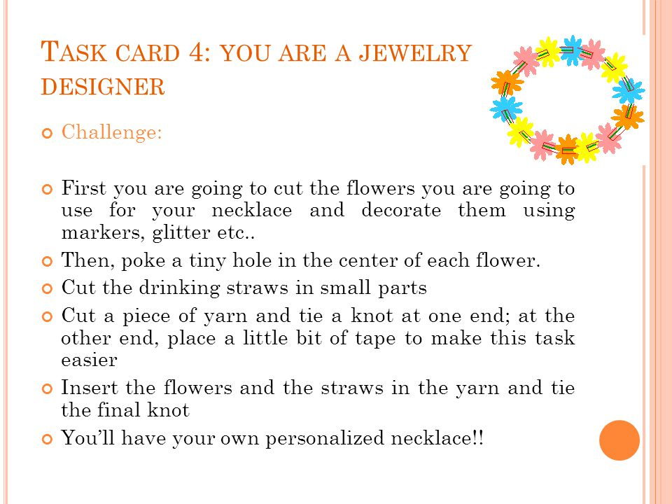 T ASK CARD 4: YOU ARE A JEWELRY DESIGNER Challenge: First you are going to cut the flowers you are going to use for your necklace and decorate them using markers, glitter etc..