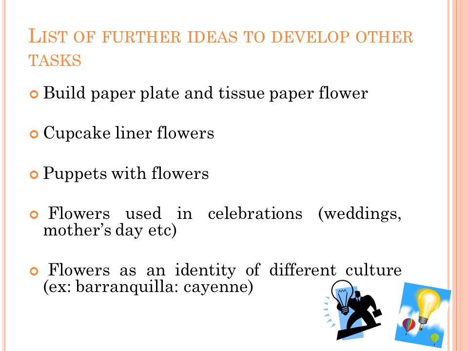L IST OF FURTHER IDEAS TO DEVELOP OTHER TASKS Build paper plate and tissue paper flower Cupcake liner flowers Puppets with flowers Flowers used in celebrations (weddings, mothers day etc) Flowers as an identity of different culture (ex: barranquilla: cayenne)